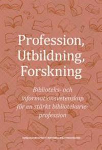Profession utbildning forskning : biblioteks- och informationsvetenskap för en stärkt bibliotekarieprofession