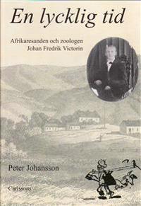 En lycklig tid : afrikaresanden och zoologen Johan Fredrik Victorin